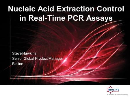 Nucleic Acid Extraction Control in Real-Time PCR Assays Steve Hawkins Senior Global Product Manager Bioline.
