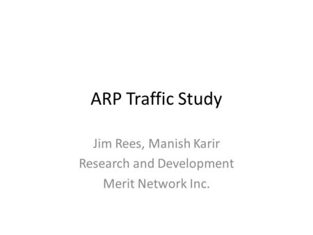 ARP Traffic Study Jim Rees, Manish Karir Research and Development Merit Network Inc.