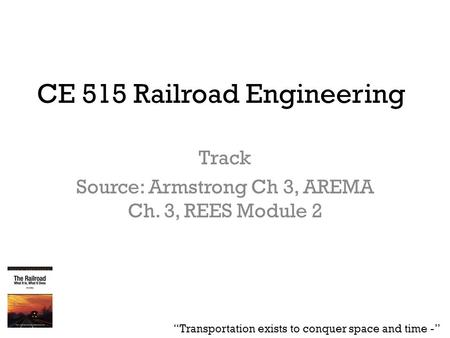 "CE 515 Railroad Engineering Track Source: Armstrong Ch 3, AREMA Ch. 3, REES Module 2 ""Transportation exists to conquer space and time -"""