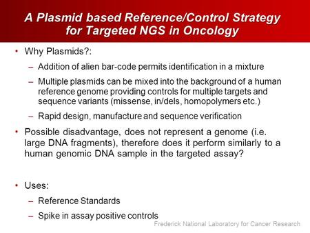 Frederick National Laboratory for Cancer Research A Plasmid based Reference/Control Strategy for Targeted NGS in Oncology Why Plasmids?: –Addition of alien.