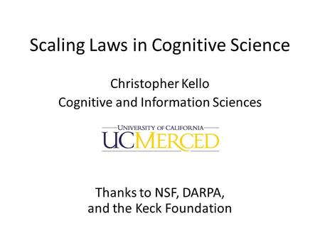Scaling Laws in Cognitive Science Christopher Kello Cognitive and Information Sciences Thanks to NSF, DARPA, and the Keck Foundation.