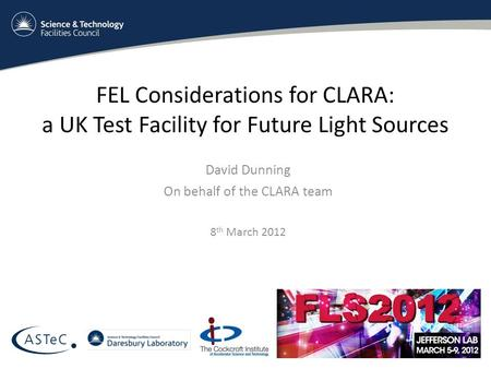 FEL Considerations for CLARA: a UK Test Facility for Future Light Sources David Dunning On behalf of the CLARA team 8 th March 2012.