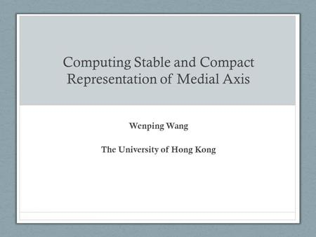 Computing Stable and Compact Representation of Medial Axis Wenping Wang The University of Hong Kong.