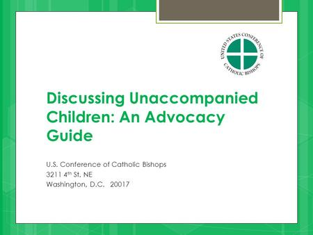 Discussing Unaccompanied Children: An Advocacy Guide U.S. Conference of Catholic Bishops 3211 4 th St. NE Washington, D.C. 20017.
