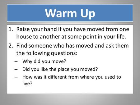 Warm Up 1.Raise your hand if you have moved from one house to another at some point in your life. 2.Find someone who has moved and ask them the following.