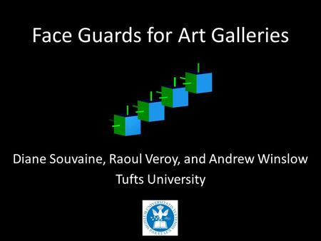 Face Guards for Art Galleries Diane Souvaine, Raoul Veroy, and Andrew Winslow Tufts University.