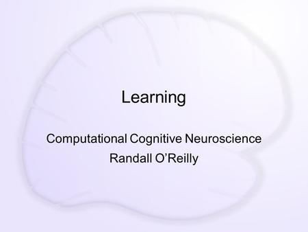 Learning Computational Cognitive Neuroscience Randall O'Reilly.