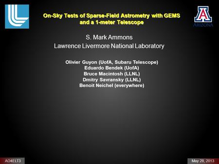 AO4ELT3 May 28, 2013 On-Sky Tests of Sparse-Field Astrometry with GEMS and a 1-meter Telescope S. Mark Ammons Lawrence Livermore National Laboratory Olivier.