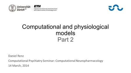 Computational and physiological models Part 2 Daniel Renz Computational Psychiatry Seminar: Computational Neuropharmacology 14 March, 2014.