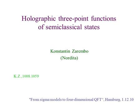 "Holographic three-point functions of semiclassical states Konstantin Zarembo (Nordita) From sigma models to four-dimensional QFT"", Hamburg, 1.12.10 K.Z.,1008.1059."