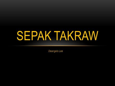 Deangelo Lee SEPAK TAKRAW. HISTORY OF SEPAK Sepak takraw is a skill ball game originated from Asia. It combines the teamwork of volleyball, the dexterity.
