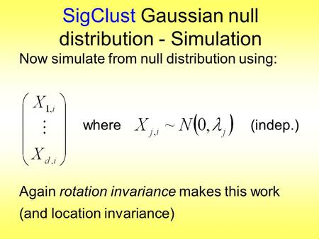 SigClust Gaussian null distribution - Simulation Now simulate from null distribution using: where (indep.) Again rotation invariance makes this work (and.