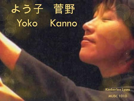 よう子 菅野 Yoko Kanno Kimberlee Lyons MUSC 1010. Yoko Kanno Born on March 19, 1964 Miyagi Prefecture, Japan Piano lessons when young 1974 piano competition.