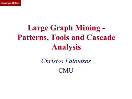 CMU SCS Large Graph Mining - Patterns, Tools and Cascade Analysis Christos Faloutsos CMU.