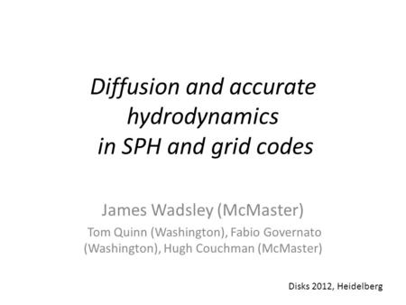 Diffusion and accurate hydrodynamics in SPH and grid codes James Wadsley (McMaster) Tom Quinn (Washington), Fabio Governato (Washington), Hugh Couchman.