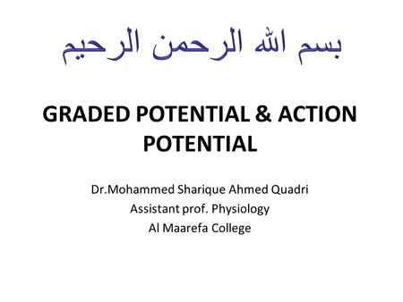 GRADED POTENTIAL & ACTION POTENTIAL Dr.Mohammed Sharique Ahmed Quadri Assistant prof. Physiology Al Maarefa College.