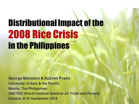 Distributional Impact of the 2008 Rice Crisis in the Philippines George Manzano & Aubren Prado University of Asia & the Pacific Manila, The Philippines.