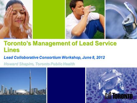 1 Toronto's Management of Lead Service Lines Lead Colloborative Consortium Workshop, June 8, 2012 Howard Shapiro, Toronto Public Health.