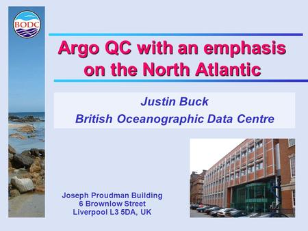Argo QC with an emphasis on the North Atlantic Justin Buck British Oceanographic Data Centre Joseph Proudman Building 6 Brownlow Street Liverpool L3 5DA,