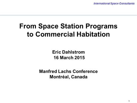 1 International Space Consultants From Space Station Programs to Commercial Habitation Eric Dahlstrom 16 March 2015 Manfred Lachs Conference Montréal,