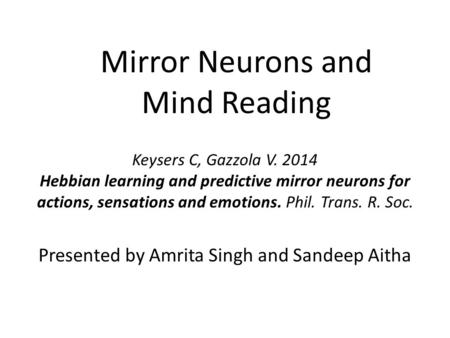 Mirror Neurons and Mind Reading Presented by Amrita Singh and Sandeep Aitha Keysers C, Gazzola V. 2014 Hebbian learning and predictive mirror neurons for.