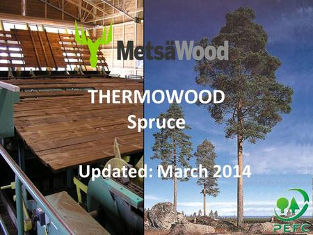 THERMOWOOD Spruce Updated: March 2014. Thermo Spruce - March 20142 General Information Main end uses for Metsä ThermoWood ® are –Thermo-D: external cladding.