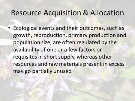 Resource Acquisition & Allocation Ecological events and their outcomes, such as growth, reproduction, primary production and population size, are often.