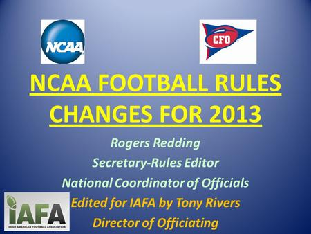 NCAA FOOTBALL RULES CHANGES FOR 2013 Rogers Redding Secretary-Rules Editor National Coordinator of Officials Edited for IAFA by Tony Rivers Director of.