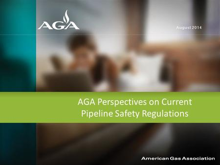 AGA Perspectives on Current Pipeline Safety Regulations August 2014.