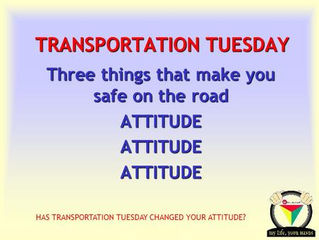 Transportation Tuesday TRANSPORTATION TUESDAY Three things that make you safe on the road ATTITUDEATTITUDEATTITUDE HAS TRANSPORTATION TUESDAY CHANGED YOUR.