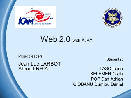 Web 2.0 with AJAX Students : LASC Ioana KELEMEN Csilla POP Dan Adrian CIOBANU Dumitru Daniel Project leaders : Jean Luc LARBOT Ahmed RHIAT.