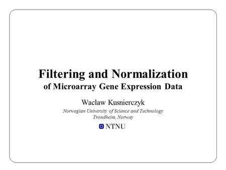 Filtering and Normalization of Microarray Gene Expression Data Waclaw Kusnierczyk Norwegian University of Science and Technology Trondheim, Norway.