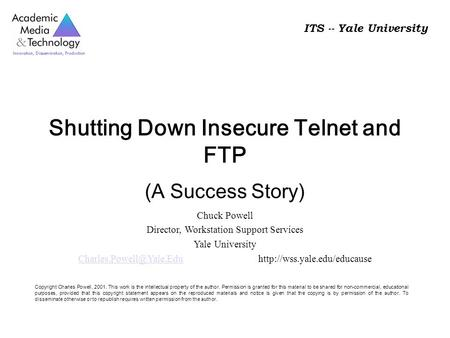 ITS -- Yale University Shutting Down Insecure Telnet and FTP (A Success Story) Chuck Powell Director, Workstation Support Services Yale University
