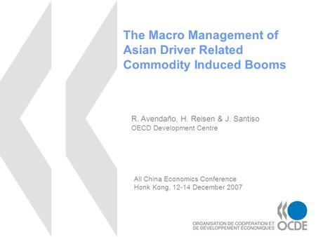 The Macro Management of Asian Driver Related Commodity Induced Booms R. Avendaño, H. Reisen & J. Santiso OECD Development Centre All China Economics Conference.