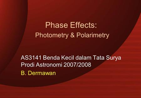 Phase Effects: Photometry & Polarimetry AS3141 Benda Kecil dalam Tata Surya Prodi Astronomi 2007/2008 B. Dermawan.