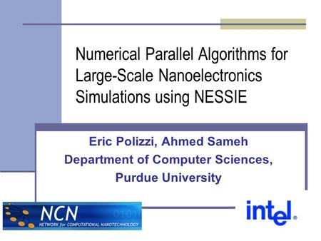 Numerical Parallel Algorithms for Large-Scale Nanoelectronics Simulations using NESSIE Eric Polizzi, Ahmed Sameh Department of Computer Sciences, Purdue.