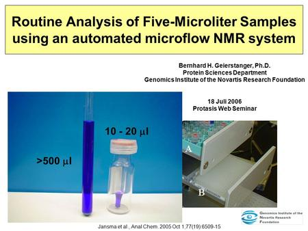 Routine Analysis of Five-Microliter Samples using an automated microflow NMR system Bernhard H. Geierstanger, Ph.D. Protein Sciences Department Genomics.
