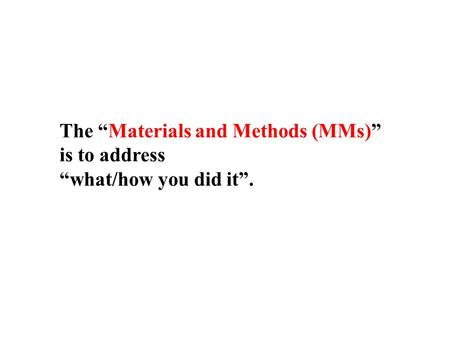 "The ""Materials and Methods (MMs)"" is to address ""what/how you did it""."