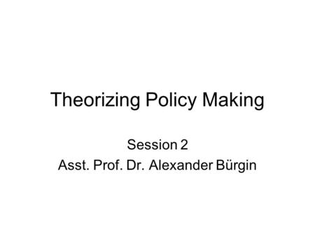 Theorizing Policy Making Session 2 Asst. Prof. Dr. Alexander Bürgin.