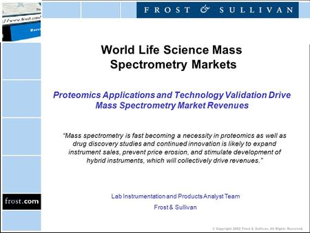 © Copyright 2002 Frost & Sullivan. All Rights Reserved. World Life Science Mass Spectrometry Markets Proteomics Applications and Technology Validation.