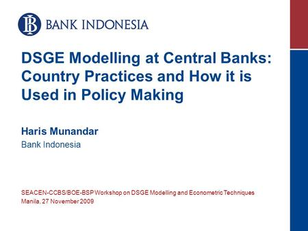 DSGE Modelling at Central Banks: Country Practices and How it is Used in Policy Making Haris Munandar Bank Indonesia SEACEN-CCBS/BOE-BSP Workshop on DSGE.