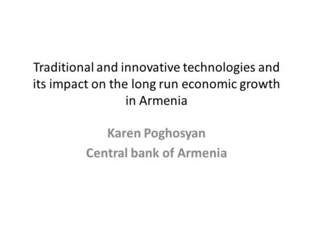 Traditional and innovative technologies and its impact on the long run economic growth in Armenia Karen Poghosyan Central bank of Armenia.