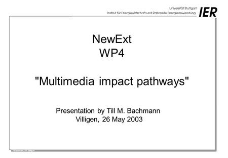 Till Bachmann, IER Stuttgart NewExt WP4 Multimedia impact pathways Presentation by Till M. Bachmann Villigen, 26 May 2003.