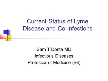 Current Status of Lyme Disease and Co-Infections Sam T Donta MD Infectious Diseases Professor of Medicine (ret)