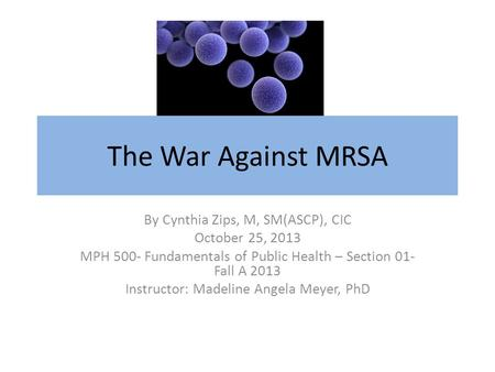 The War Against MRSA By Cynthia Zips, M, SM(ASCP), CIC October 25, 2013 MPH 500- Fundamentals of Public Health – Section 01- Fall A 2013 Instructor: Madeline.