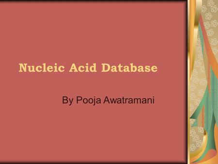 Nucleic Acid Database By Pooja Awatramani. Database Utilities Provides structural references in the form of base pair annotation for DNA, RNA, and some.
