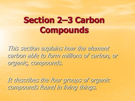 Section 2–3 Carbon Compounds This section explains how the element carbon able to form millions of carbon, or organic, compounds. It describes the four.