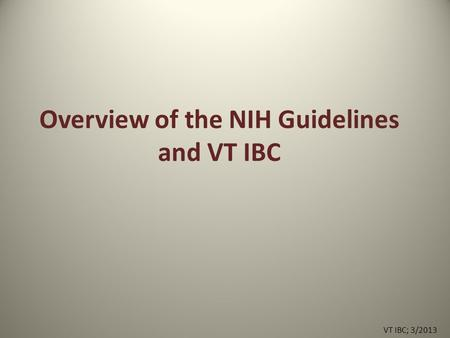 Overview of the NIH Guidelines and VT IBC VT IBC; 3/2013.