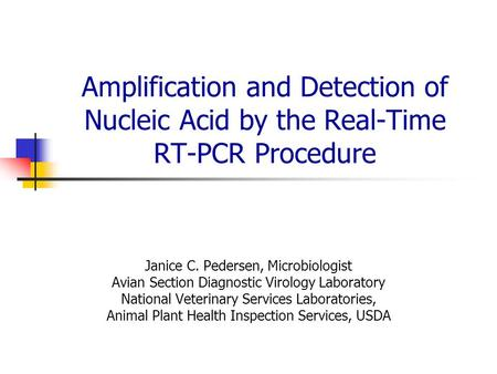 Amplification and Detection of Nucleic Acid by the Real-Time RT-PCR Procedure Janice C. Pedersen, Microbiologist Avian Section Diagnostic Virology Laboratory.