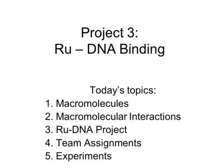 Project 3: Ru – DNA Binding Today's topics: 1. Macromolecules 2. Macromolecular Interactions 3. Ru-DNA Project 4. Team Assignments 5. Experiments.